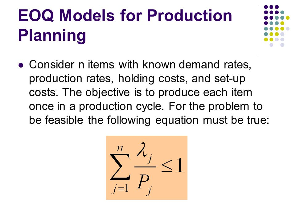 EOQ Models for Production Planning Consider n items with known demand rates, production rates, holding costs, and set-up costs. The objective is to pr