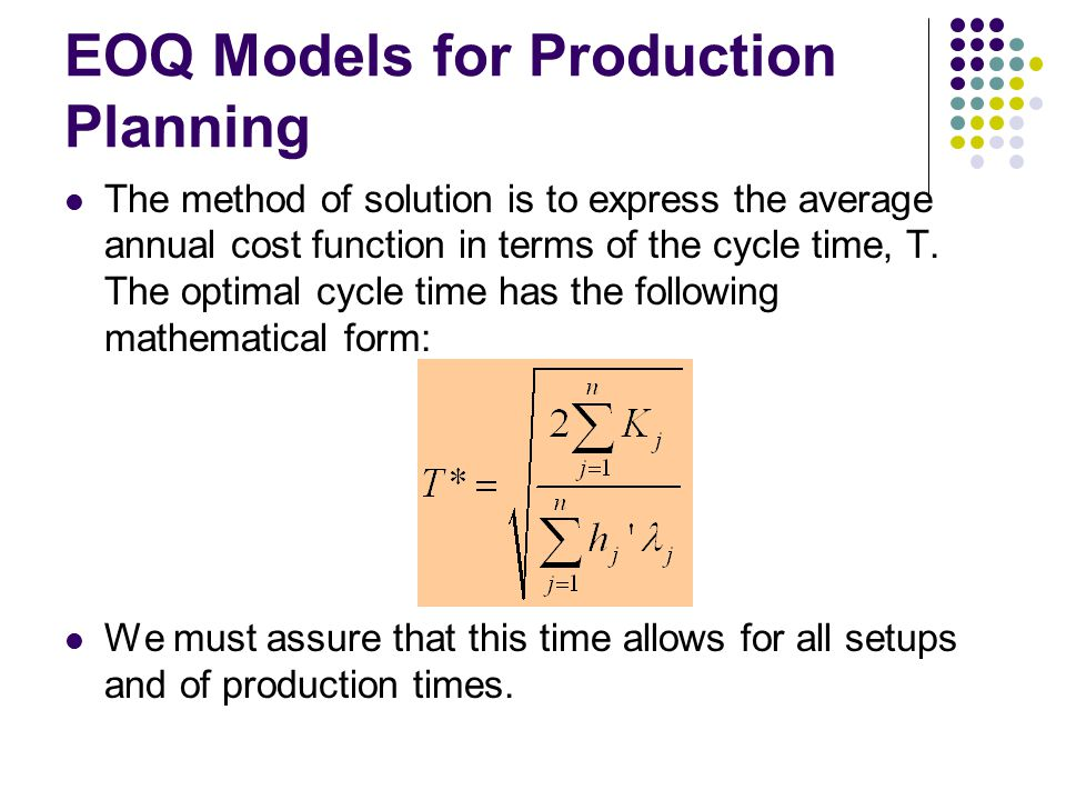 EOQ Models for Production Planning The method of solution is to express the average annual cost function in terms of the cycle time, T. The optimal cy