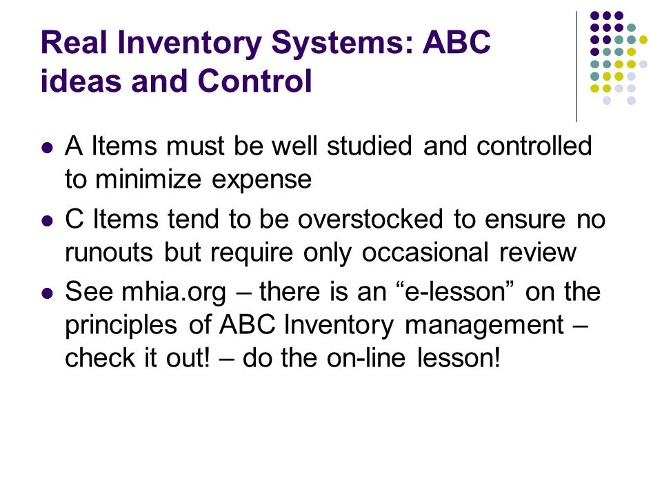 Real Inventory Systems: ABC ideas and Control A Items must be well studied and controlled to minimize expense C Items tend to be overstocked to ensure