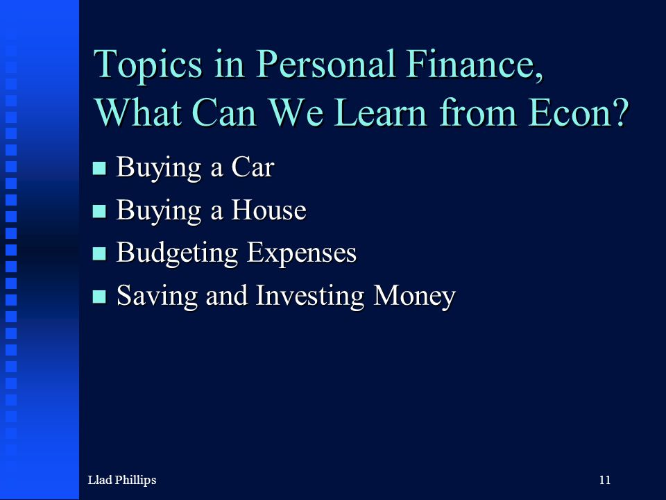 Llad Phillips11 Topics in Personal Finance, What Can We Learn from Econ? n Buying a Car n Buying a House n Budgeting Expenses n Saving and Investing M