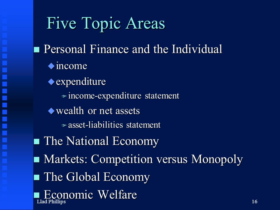 Llad Phillips16 Five Topic Areas n Personal Finance and the Individual u income u expenditure F income-expenditure statement u wealth or net assets F