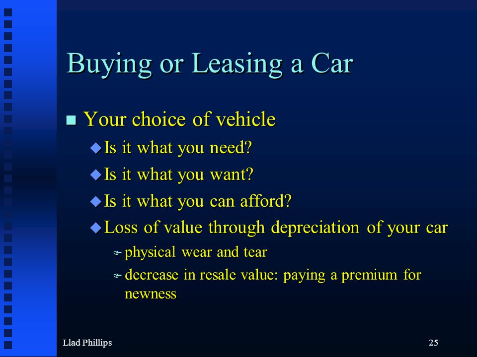 Llad Phillips25 Buying or Leasing a Car n Your choice of vehicle u Is it what you need? u Is it what you want? u Is it what you can afford? u Loss of