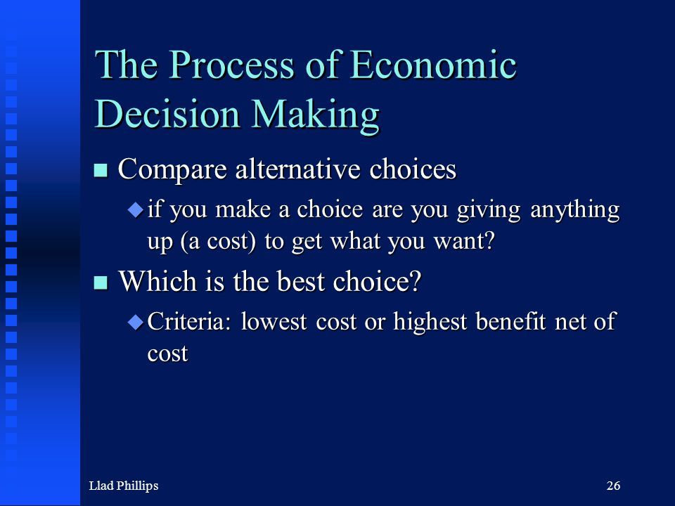 Llad Phillips26 The Process of Economic Decision Making n Compare alternative choices u if you make a choice are you giving anything up (a cost) to ge