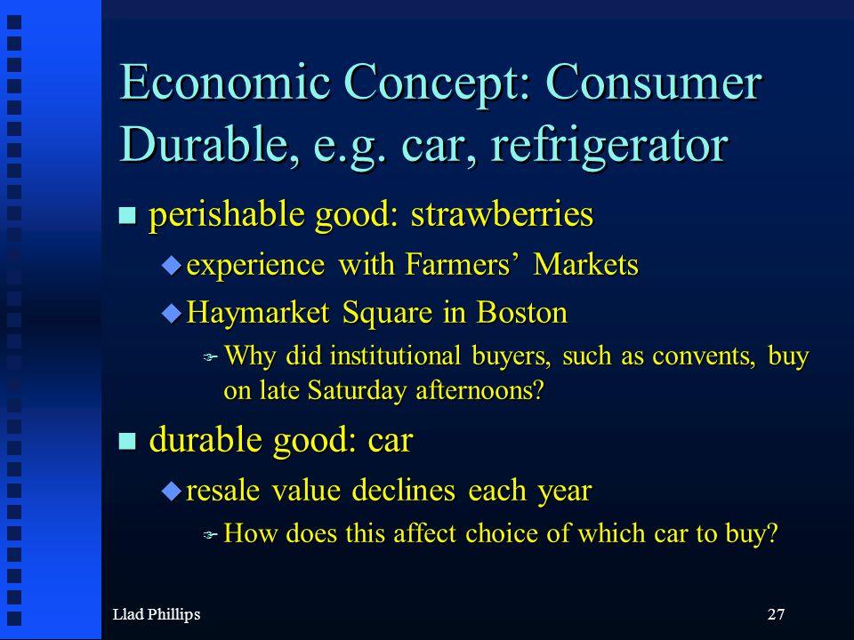 Llad Phillips27 Economic Concept: Consumer Durable, e.g. car, refrigerator n perishable good: strawberries u experience with Farmers' Markets u Haymar
