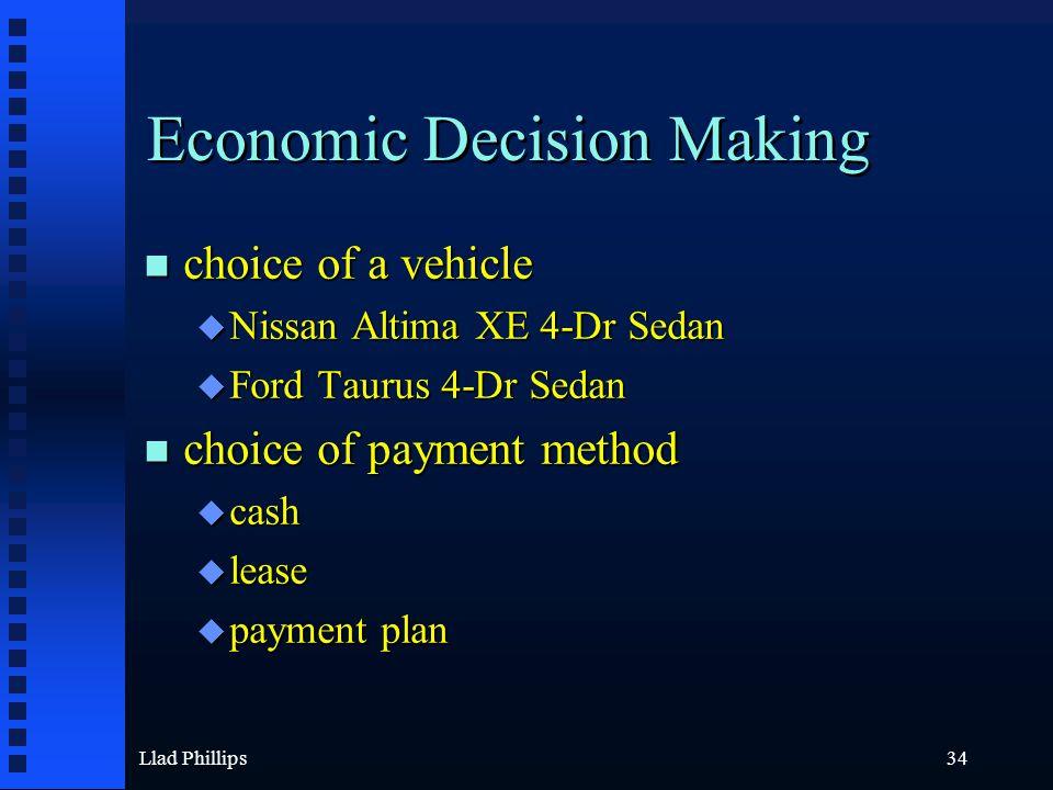 Llad Phillips34 Economic Decision Making n choice of a vehicle u Nissan Altima XE 4-Dr Sedan u Ford Taurus 4-Dr Sedan n choice of payment method u cas