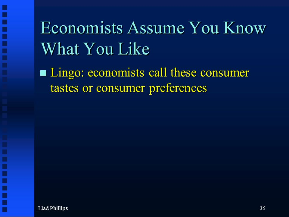 Llad Phillips35 Economists Assume You Know What You Like n Lingo: economists call these consumer tastes or consumer preferences