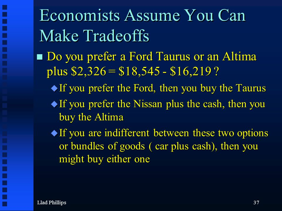 Llad Phillips37 Economists Assume You Can Make Tradeoffs n Do you prefer a Ford Taurus or an Altima plus $2,326 = $18,545 - $16,219 ? u If you prefer