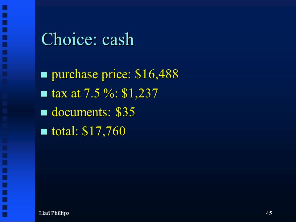 Llad Phillips45 Choice: cash n purchase price: $16,488 n tax at 7.5 %: $1,237 n documents: $35 n total: $17,760