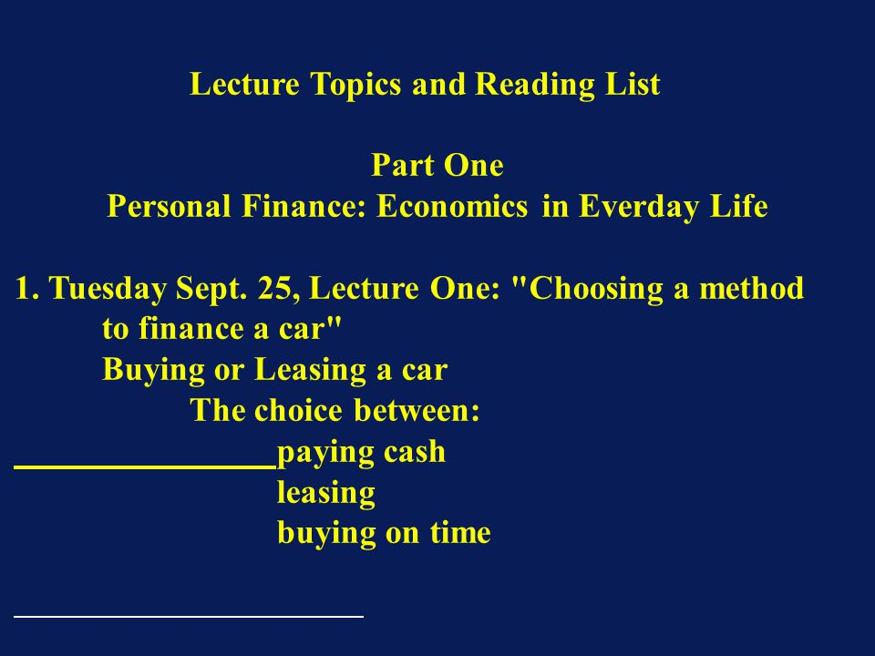 Lecture Topics and Reading List Part One Personal Finance: Economics in Everday Life 1. Tuesday Sept. 25, Lecture One: