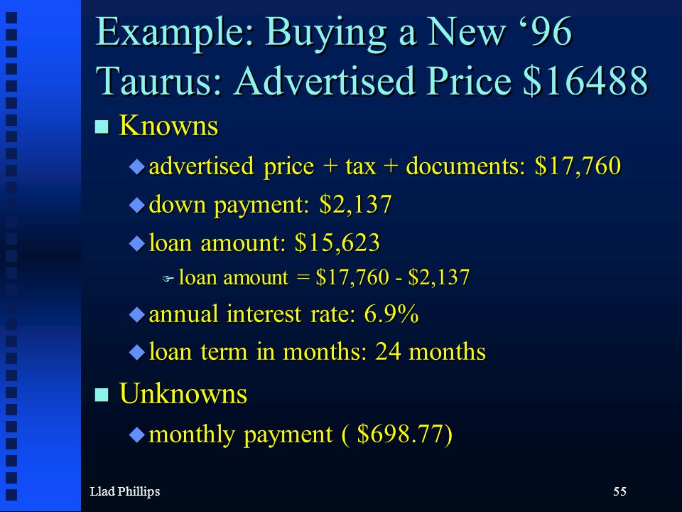 Llad Phillips55 Example: Buying a New '96 Taurus: Advertised Price $16488 n Knowns u advertised price + tax + documents: $17,760 u down payment: $2,13