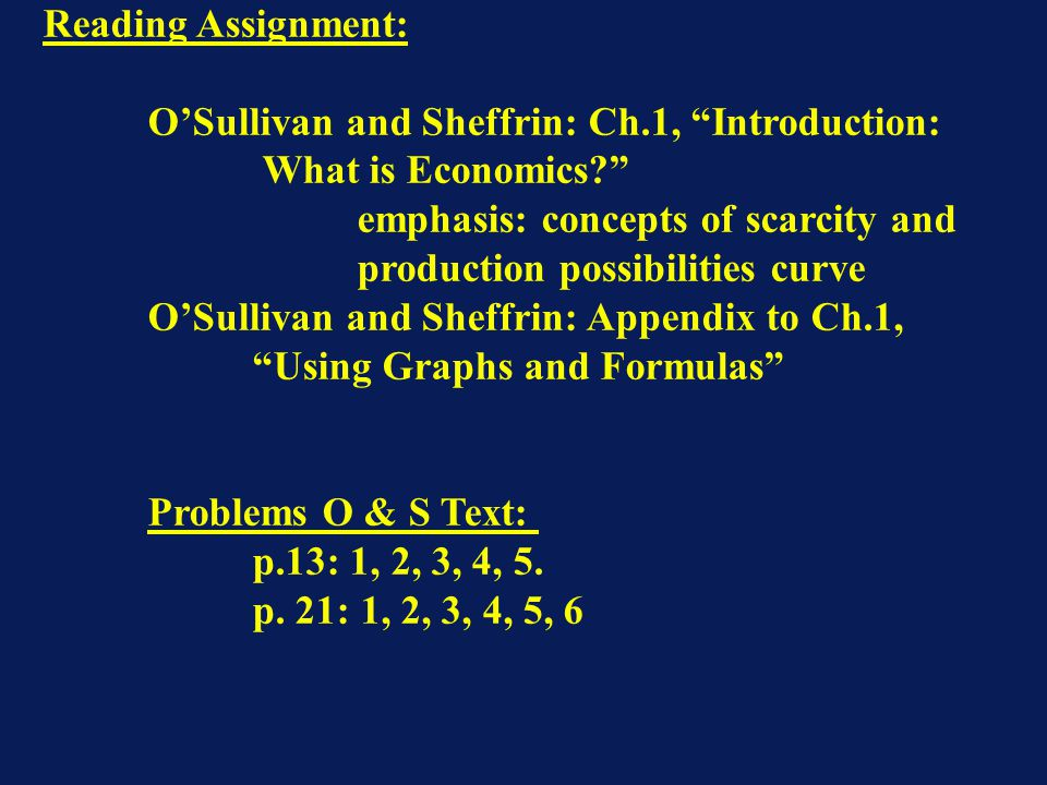 """Reading Assignment: O'Sullivan and Sheffrin: Ch.1, """"Introduction: What is Economics?"""" emphasis: concepts of scarcity and production possibilities curv"""