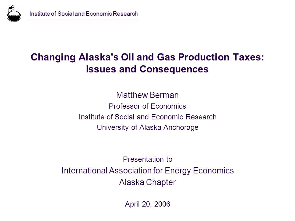 Changing Alaska s Oil and Gas Production Taxes: Issues and Consequences Matthew Berman Professor of Economics Institute of Social and Economic Research University of Alaska Anchorage Presentation to International Association for Energy Economics Alaska Chapter April 20, 2006 Institute of Social and Economic Research
