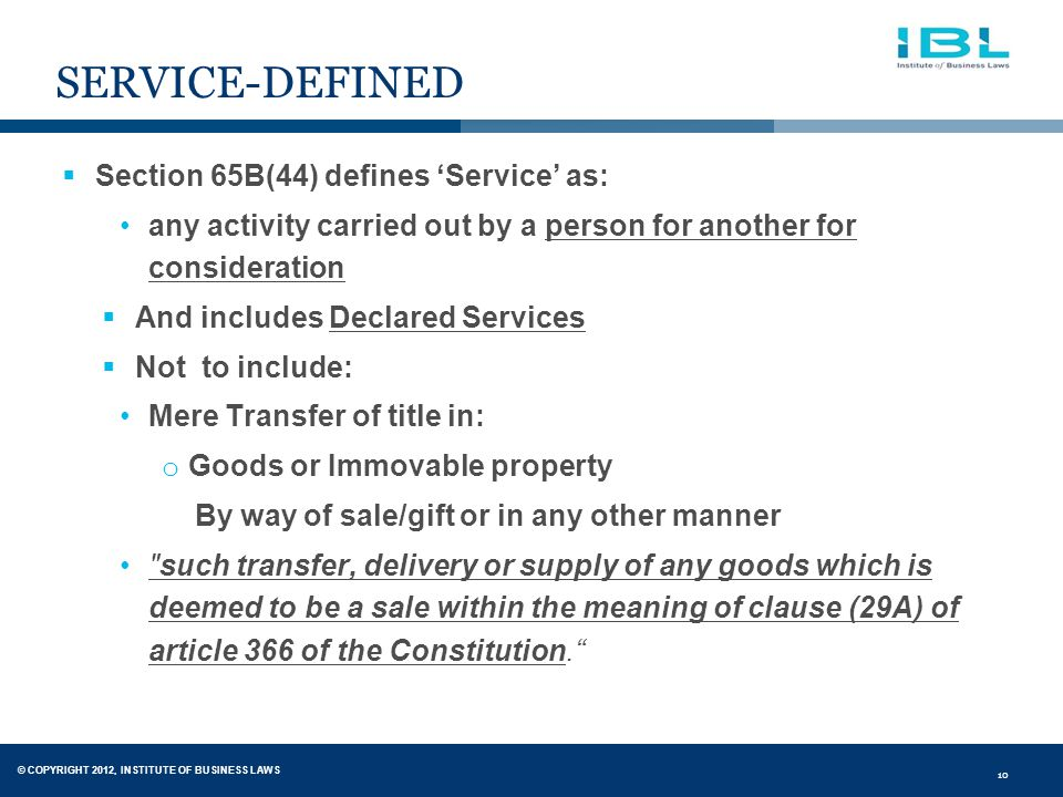 © COPYRIGHT 2012, INSTITUTE OF BUSINESS LAWS 10 SERVICE-DEFINED  Section 65B(44) defines 'Service' as: any activity carried out by a person for another for consideration  And includes Declared Services  Not to include: Mere Transfer of title in: o Goods or Immovable property By way of sale/gift or in any other manner such transfer, delivery or supply of any goods which is deemed to be a sale within the meaning of clause (29A) of article 366 of the Constitution.