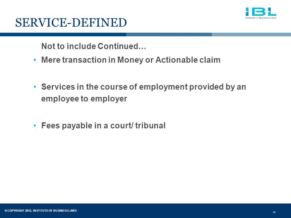 © COPYRIGHT 2012, INSTITUTE OF BUSINESS LAWS 11 SERVICE-DEFINED Not to include Continued… Mere transaction in Money or Actionable claim Services in the course of employment provided by an employee to employer Fees payable in a court/ tribunal