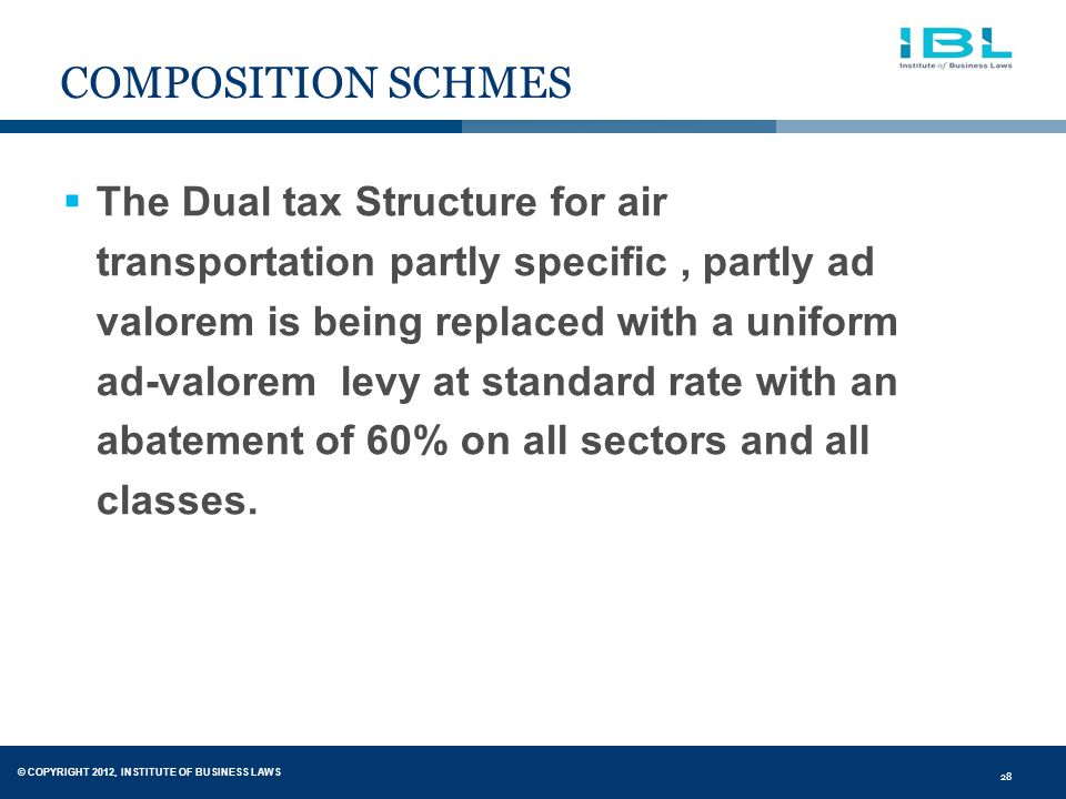 © COPYRIGHT 2012, INSTITUTE OF BUSINESS LAWS 28 COMPOSITION SCHMES  The Dual tax Structure for air transportation partly specific, partly ad valorem is being replaced with a uniform ad-valorem levy at standard rate with an abatement of 60% on all sectors and all classes.