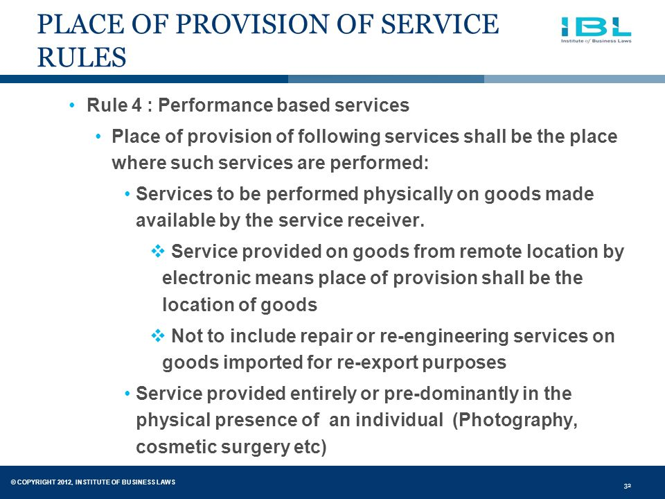© COPYRIGHT 2012, INSTITUTE OF BUSINESS LAWS 32 PLACE OF PROVISION OF SERVICE RULES Rule 4 : Performance based services Place of provision of following services shall be the place where such services are performed: Services to be performed physically on goods made available by the service receiver.