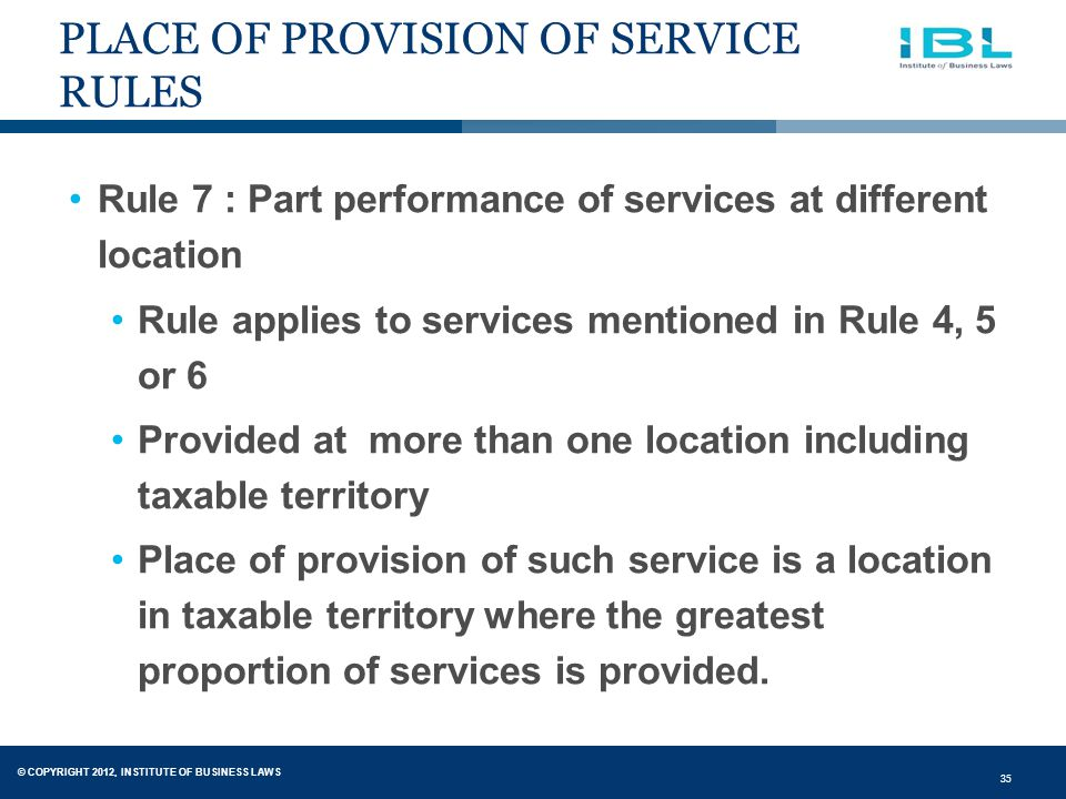 © COPYRIGHT 2012, INSTITUTE OF BUSINESS LAWS 35 PLACE OF PROVISION OF SERVICE RULES Rule 7 : Part performance of services at different location Rule applies to services mentioned in Rule 4, 5 or 6 Provided at more than one location including taxable territory Place of provision of such service is a location in taxable territory where the greatest proportion of services is provided.