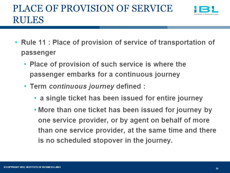 © COPYRIGHT 2012, INSTITUTE OF BUSINESS LAWS 39 PLACE OF PROVISION OF SERVICE RULES Rule 11 : Place of provision of service of transportation of passenger Place of provision of such service is where the passenger embarks for a continuous journey Term continuous journey defined : a single ticket has been issued for entire journey More than one ticket has been issued for journey by one service provider, or by agent on behalf of more than one service provider, at the same time and there is no scheduled stopover in the journey.
