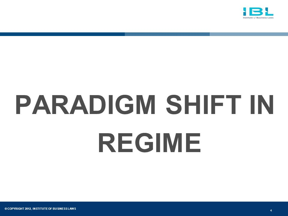 © COPYRIGHT 2012, INSTITUTE OF BUSINESS LAWS 4 PARADIGM SHIFT IN REGIME