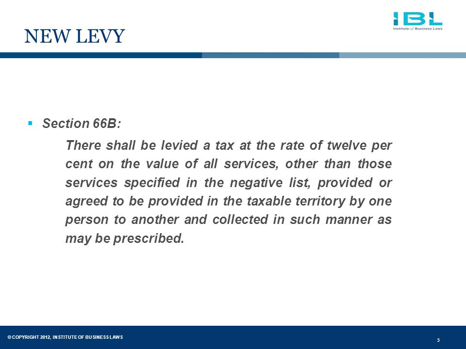 5 NEW LEVY  Section 66B: There shall be levied a tax at the rate of twelve per cent on the value of all services, other than those services specified in the negative list, provided or agreed to be provided in the taxable territory by one person to another and collected in such manner as may be prescribed.