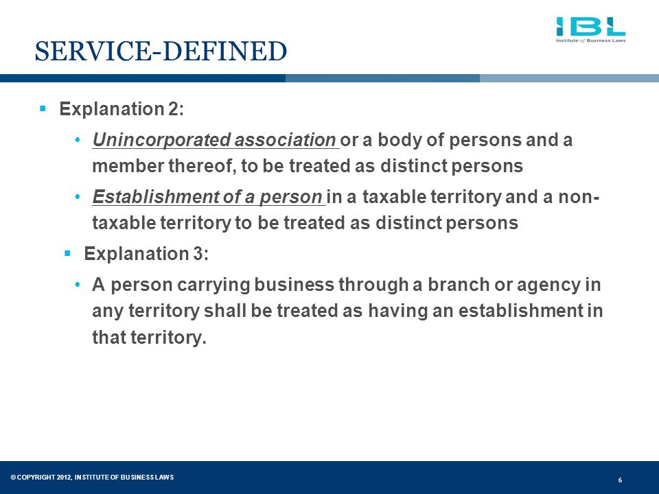 © COPYRIGHT 2012, INSTITUTE OF BUSINESS LAWS 6 SERVICE-DEFINED  Explanation 2: Unincorporated association or a body of persons and a member thereof, to be treated as distinct persons Establishment of a person in a taxable territory and a non- taxable territory to be treated as distinct persons  Explanation 3: A person carrying business through a branch or agency in any territory shall be treated as having an establishment in that territory.
