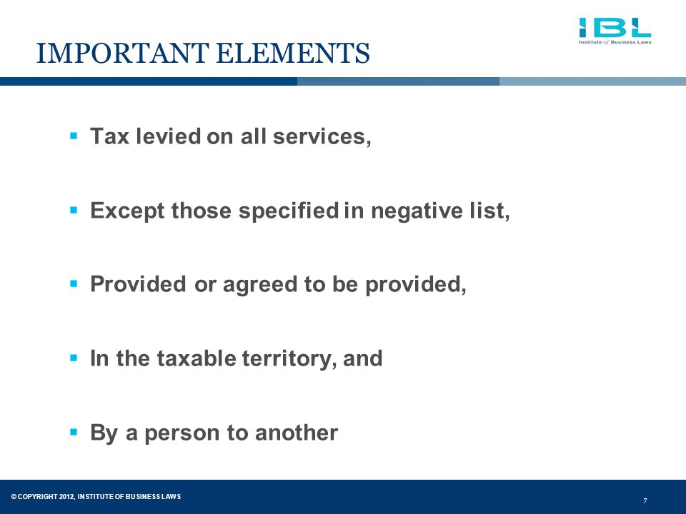 © COPYRIGHT 2012, INSTITUTE OF BUSINESS LAWS 7 IMPORTANT ELEMENTS  Tax levied on all services,  Except those specified in negative list,  Provided or agreed to be provided,  In the taxable territory, and  By a person to another