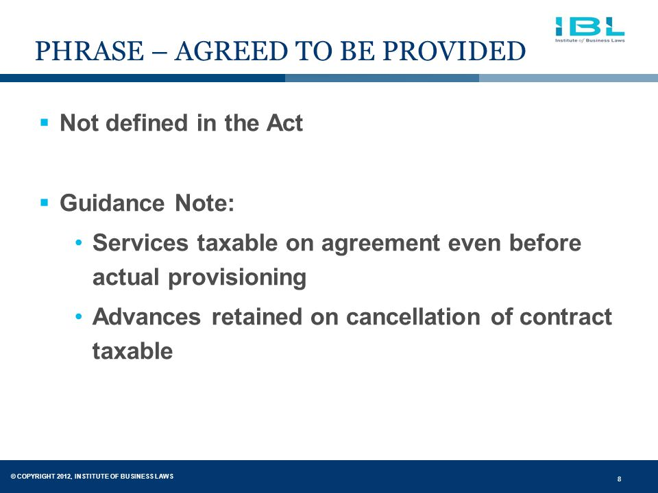 © COPYRIGHT 2012, INSTITUTE OF BUSINESS LAWS 8 PHRASE – AGREED TO BE PROVIDED  Not defined in the Act  Guidance Note: Services taxable on agreement even before actual provisioning Advances retained on cancellation of contract taxable