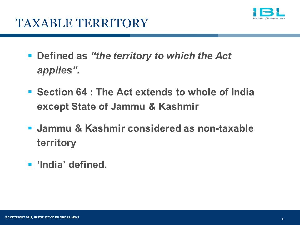 © COPYRIGHT 2012, INSTITUTE OF BUSINESS LAWS 9 TAXABLE TERRITORY  Defined as the territory to which the Act applies .