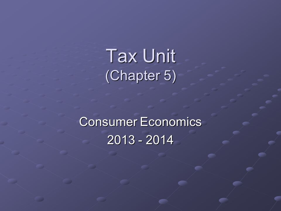 Tax Unit (Chapter 5) Consumer Economics 2013 - 2014