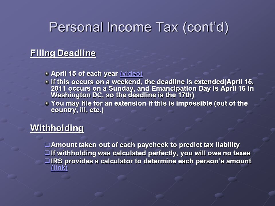 Personal Income Tax (cont'd) Filing Deadline April 15 of each year (video) (video)(video) If this occurs on a weekend, the deadline is extended(April