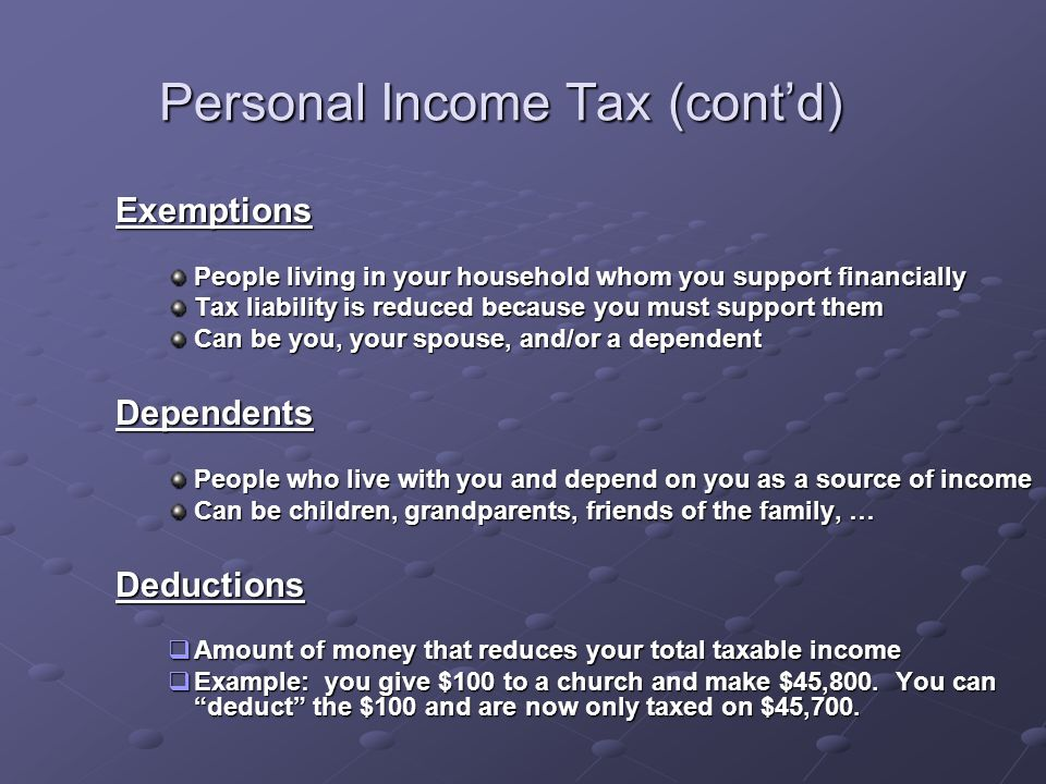 Personal Income Tax (cont'd) Exemptions People living in your household whom you support financially Tax liability is reduced because you must support