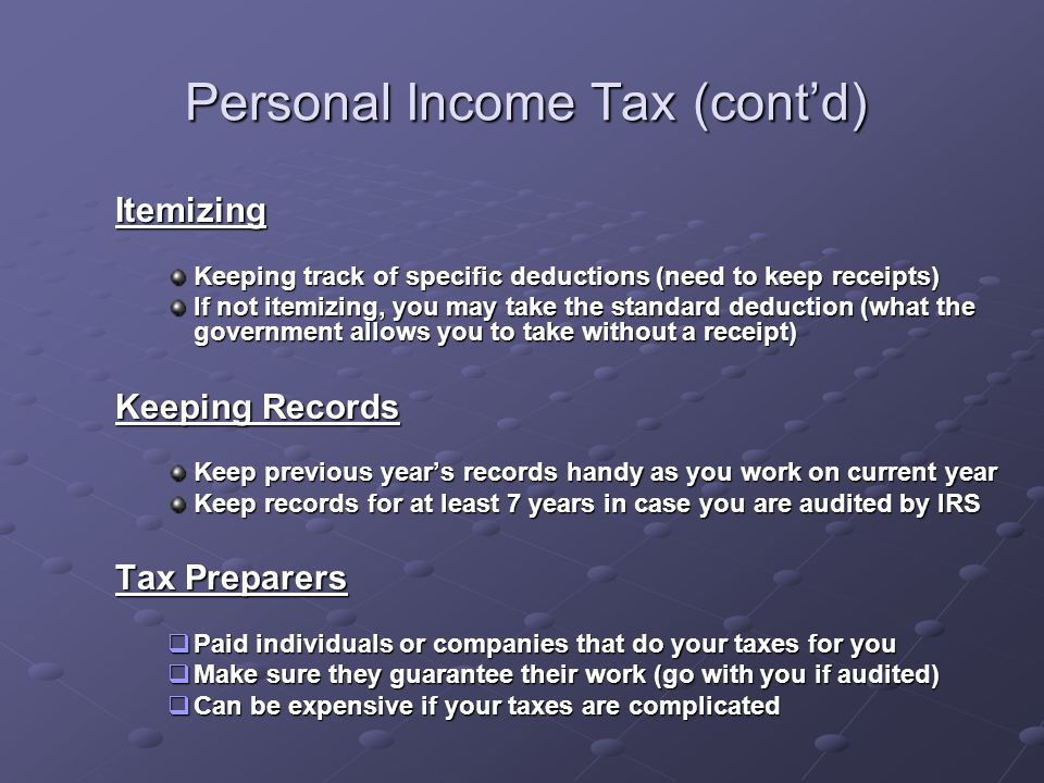 Personal Income Tax (cont'd) Itemizing Keeping track of specific deductions (need to keep receipts) If not itemizing, you may take the standard deduction (what the government allows you to take without a receipt) Keeping Records Keep previous year's records handy as you work on current year Keep records for at least 7 years in case you are audited by IRS Tax Preparers  Paid individuals or companies that do your taxes for you  Make sure they guarantee their work (go with you if audited)  Can be expensive if your taxes are complicated