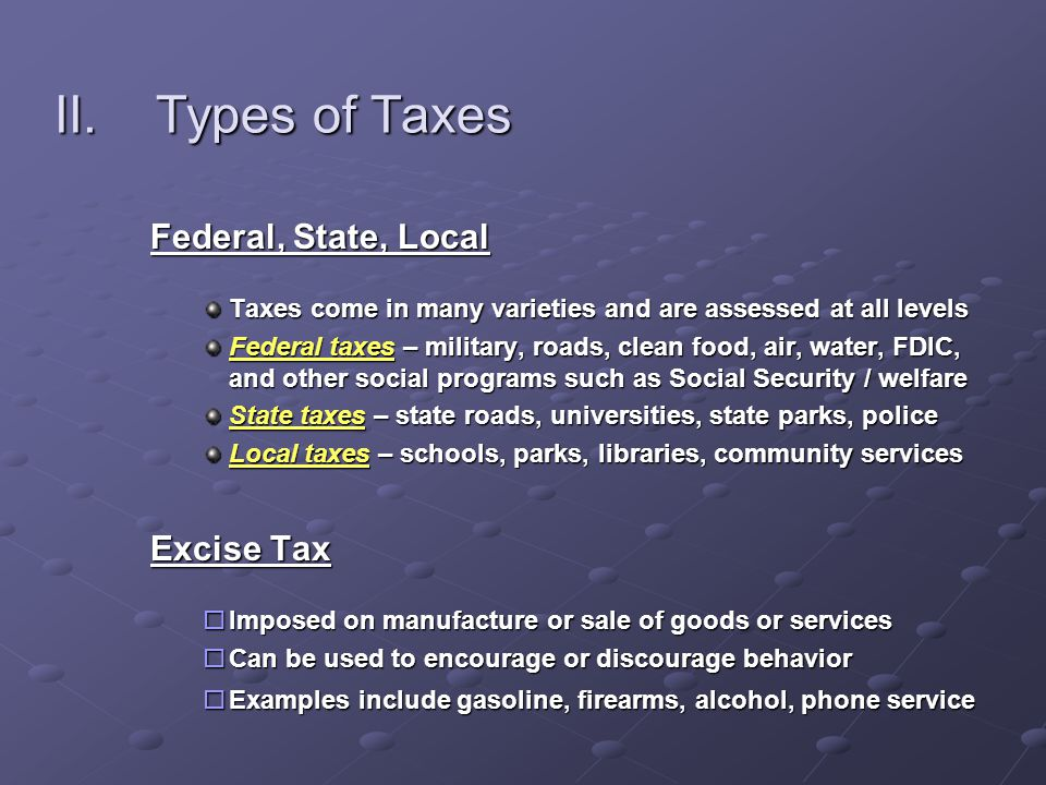 II.Types of Taxes Federal, State, Local Taxes come in many varieties and are assessed at all levels Federal taxes – military, roads, clean food, air, water, FDIC, and other social programs such as Social Security / welfare State taxes – state roads, universities, state parks, police Local taxes – schools, parks, libraries, community services Excise Tax  Imposed on manufacture or sale of goods or services  Can be used to encourage or discourage behavior  Examples include gasoline, firearms, alcohol, phone service