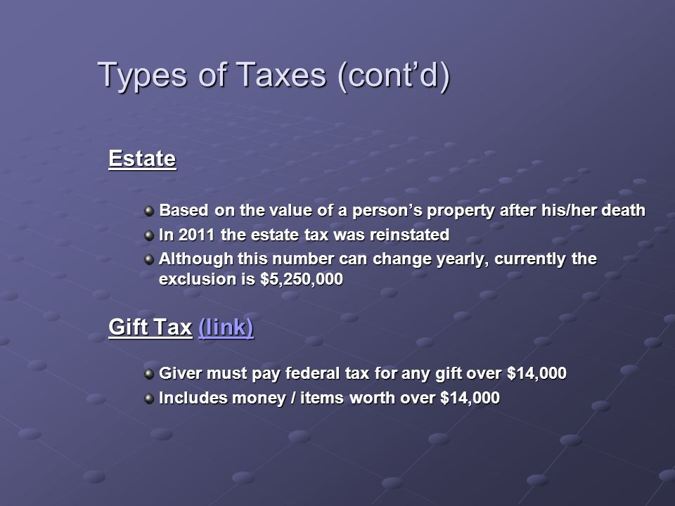 Types of Taxes (cont'd) Estate Based on the value of a person's property after his/her death In 2011 the estate tax was reinstated Although this number can change yearly, currently the exclusion is $5,250,000 Gift Tax (link) (link)(link) Giver must pay federal tax for any gift over $14,000 Includes money / items worth over $14,000