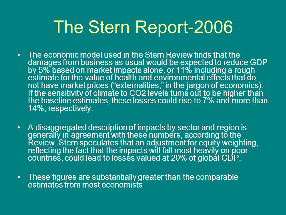 The Stern Report-2006 The economic model used in the Stern Review finds that the damages from business as usual would be expected to reduce GDP by 5%
