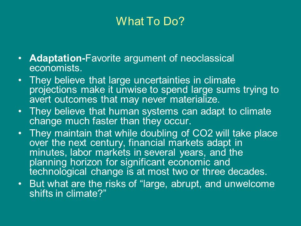 What To Do? Adaptation-Favorite argument of neoclassical economists. They believe that large uncertainties in climate projections make it unwise to sp