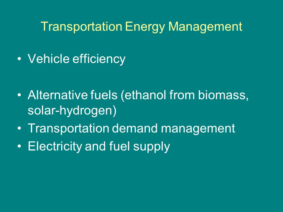 Transportation Energy Management Vehicle efficiency Alternative fuels (ethanol from biomass, solar-hydrogen) Transportation demand management Electric