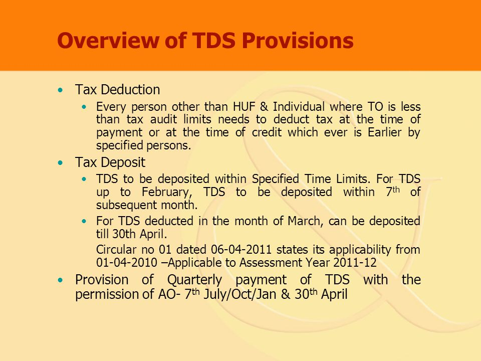 Overview of TDS Provisions Tax Deduction Every person other than HUF & Individual where TO is less than tax audit limits needs to deduct tax at the time of payment or at the time of credit which ever is Earlier by specified persons.
