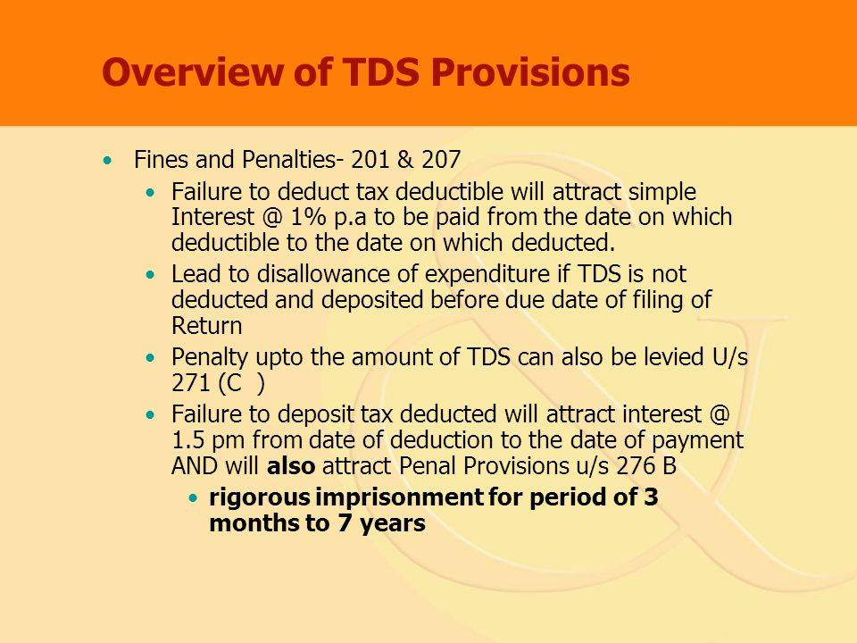Overview of TDS Provisions Fines and Penalties- 201 & 207 Failure to deduct tax deductible will attract simple Interest @ 1% p.a to be paid from the date on which deductible to the date on which deducted.
