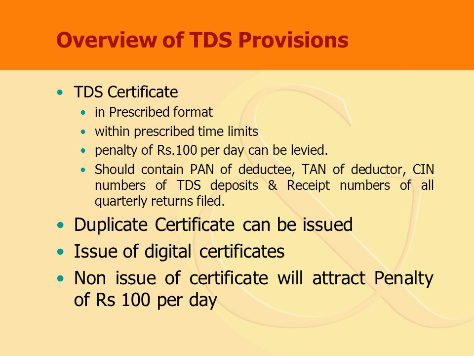 Overview of TDS Provisions TDS Certificate in Prescribed format within prescribed time limits penalty of Rs.100 per day can be levied.