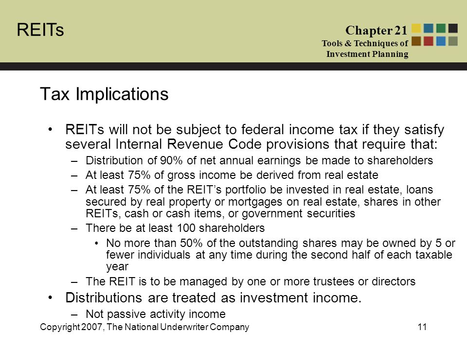 REITs Chapter 21 Tools & Techniques of Investment Planning Copyright 2007, The National Underwriter Company11 Tax Implications REITs will not be subject to federal income tax if they satisfy several Internal Revenue Code provisions that require that: –Distribution of 90% of net annual earnings be made to shareholders –At least 75% of gross income be derived from real estate –At least 75% of the REIT's portfolio be invested in real estate, loans secured by real property or mortgages on real estate, shares in other REITs, cash or cash items, or government securities –There be at least 100 shareholders No more than 50% of the outstanding shares may be owned by 5 or fewer individuals at any time during the second half of each taxable year –The REIT is to be managed by one or more trustees or directors Distributions are treated as investment income.