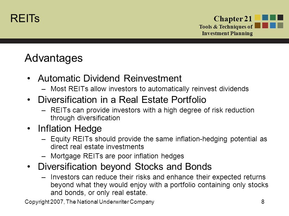 REITs Chapter 21 Tools & Techniques of Investment Planning Copyright 2007, The National Underwriter Company8 Advantages Automatic Dividend Reinvestment –Most REITs allow investors to automatically reinvest dividends Diversification in a Real Estate Portfolio –REITs can provide investors with a high degree of risk reduction through diversification Inflation Hedge –Equity REITs should provide the same inflation-hedging potential as direct real estate investments –Mortgage REITs are poor inflation hedges Diversification beyond Stocks and Bonds –Investors can reduce their risks and enhance their expected returns beyond what they would enjoy with a portfolio containing only stocks and bonds, or only real estate.