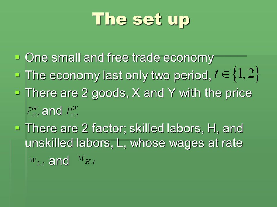 The set up  One small and free trade economy  The economy last only two period,  There are 2 goods, X and Y with the price and and  There are 2 factor; skilled labors, H, and unskilled labors, L, whose wages at rate and and
