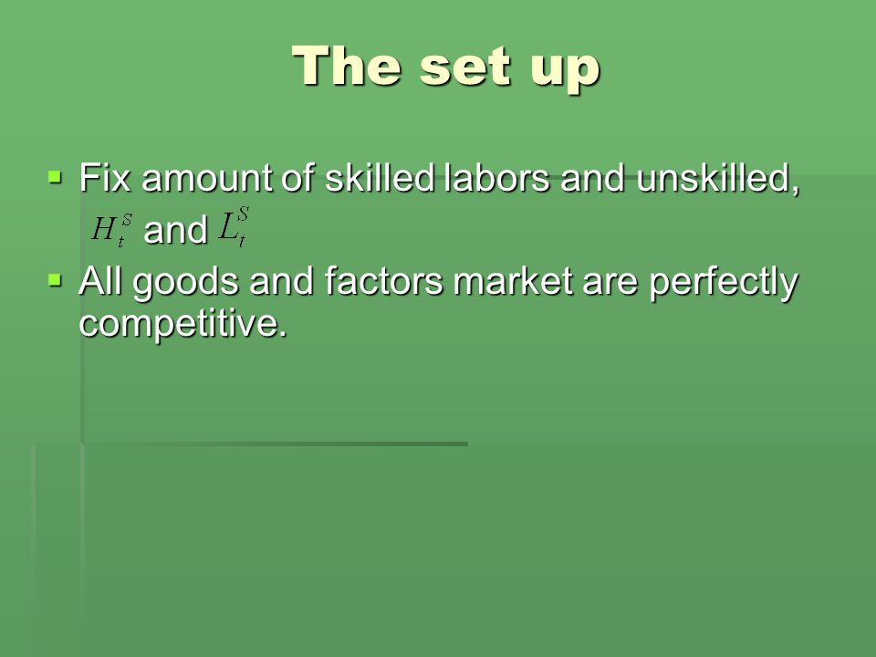 The set up  Fix amount of skilled labors and unskilled, and and  All goods and factors market are perfectly competitive.
