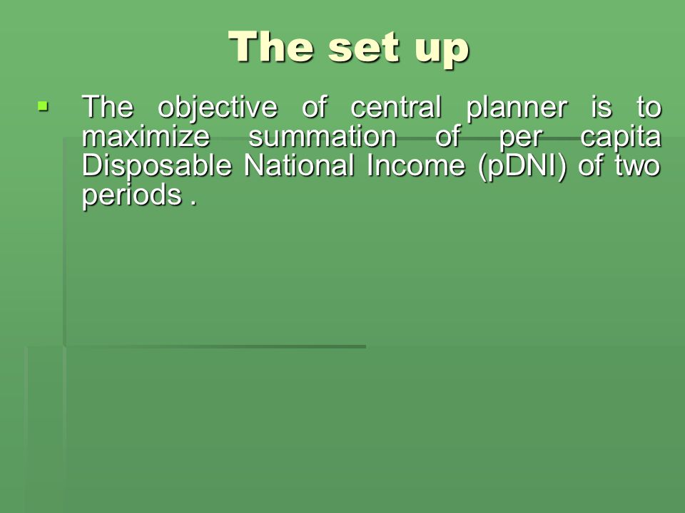 The set up  The objective of central planner is to maximize summation of per capita Disposable National Income (pDNI) of two periods.