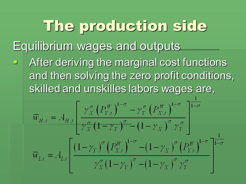 The production side Equilibrium wages and outputs  After deriving the marginal cost functions and then solving the zero profit conditions, skilled and unskilles labors wages are,