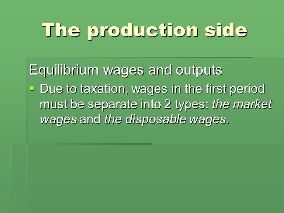 The production side Equilibrium wages and outputs  Due to taxation, wages in the first period must be separate into 2 types: the market wages and the disposable wages.