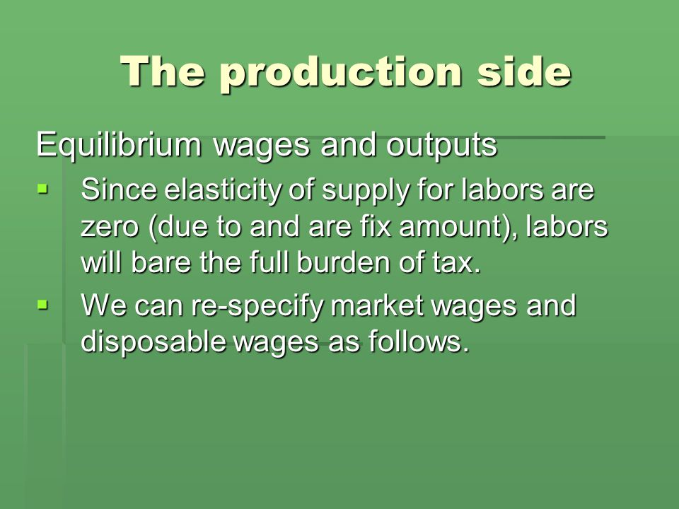 The production side Equilibrium wages and outputs  Since elasticity of supply for labors are zero (due to and are fix amount), labors will bare the full burden of tax.