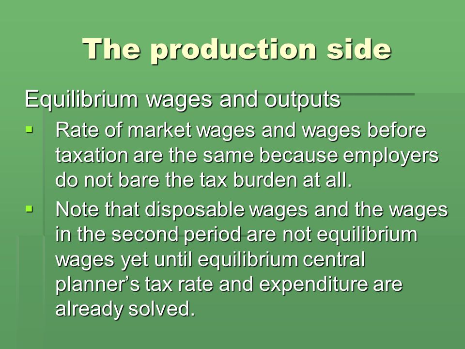 The production side Equilibrium wages and outputs  Rate of market wages and wages before taxation are the same because employers do not bare the tax burden at all.