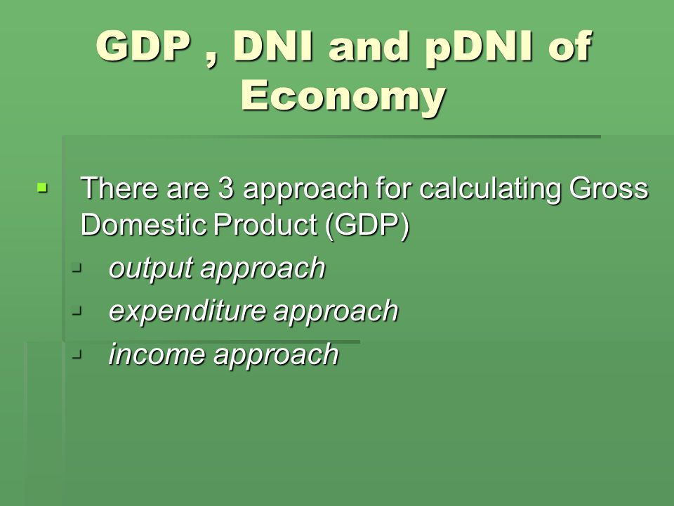 GDP, DNI and pDNI of Economy  There are 3 approach for calculating Gross Domestic Product (GDP)  output approach  expenditure approach  income approach